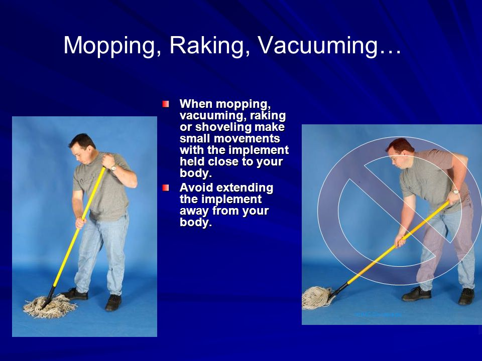 Mopping, Raking, Vacuuming… When mopping, vacuuming, raking or shoveling make small movements with the implement held close to your body. Avoid extend