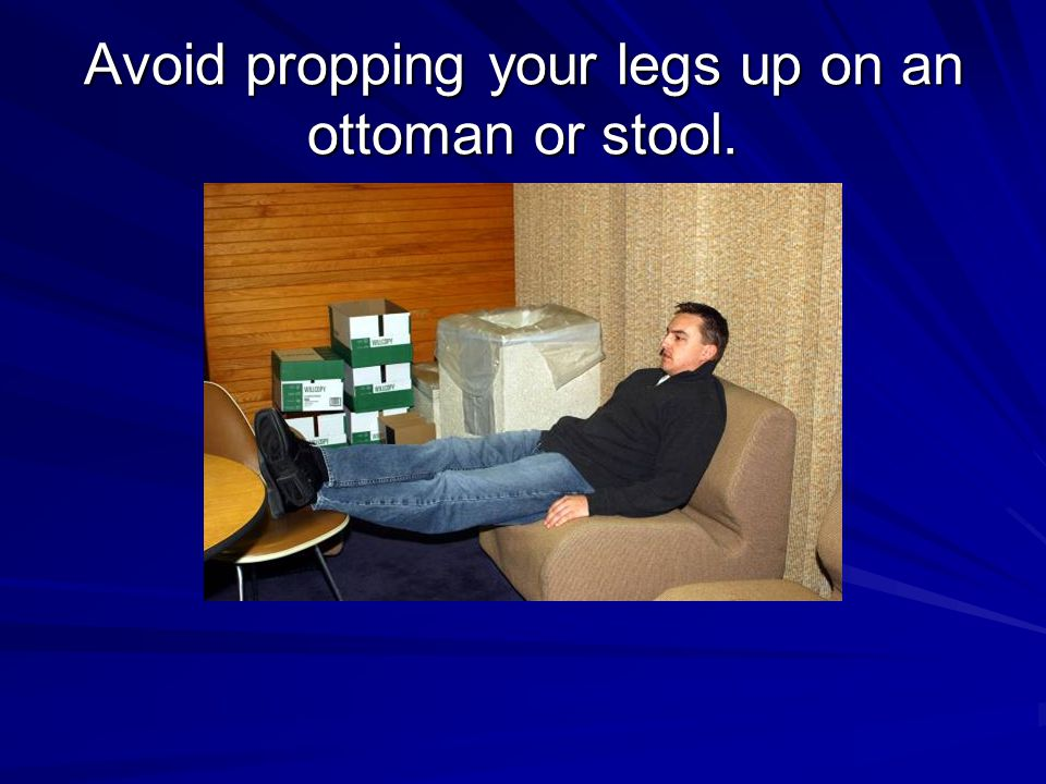 Avoid propping your legs up on an ottoman or stool.