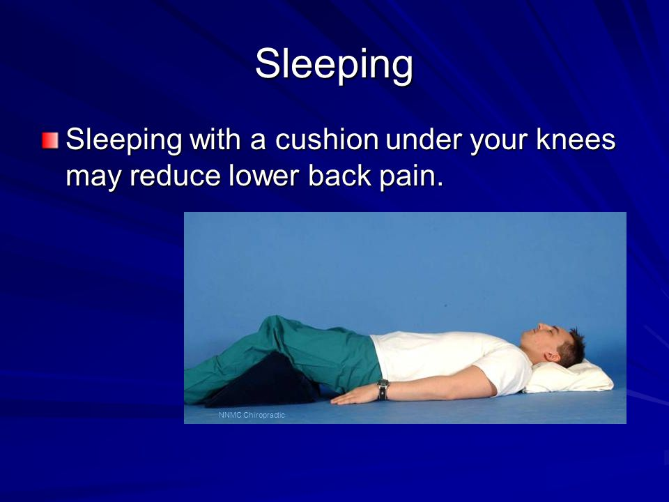 Sleeping Sleeping with a cushion under your knees may reduce lower back pain. NNMC Chiropractic