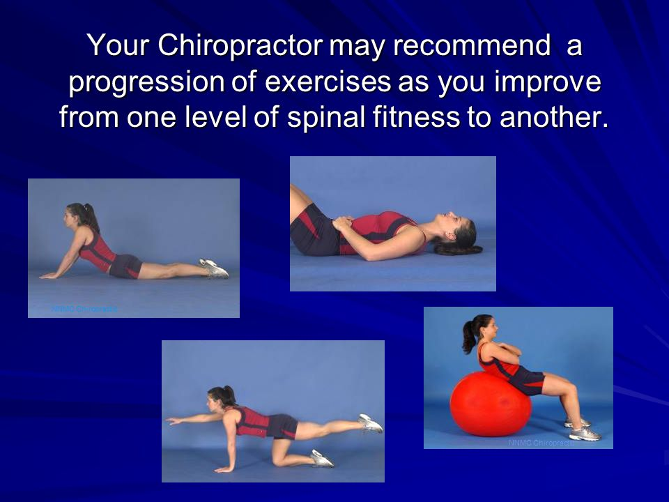 Your Chiropractor may recommend a progression of exercises as you improve from one level of spinal fitness to another. NNMC Chiropractic
