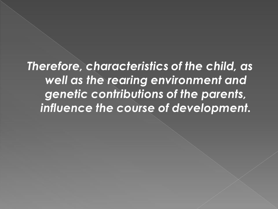 Therefore, characteristics of the child, as well as the rearing environment and genetic contributions of the parents, influence the course of developm