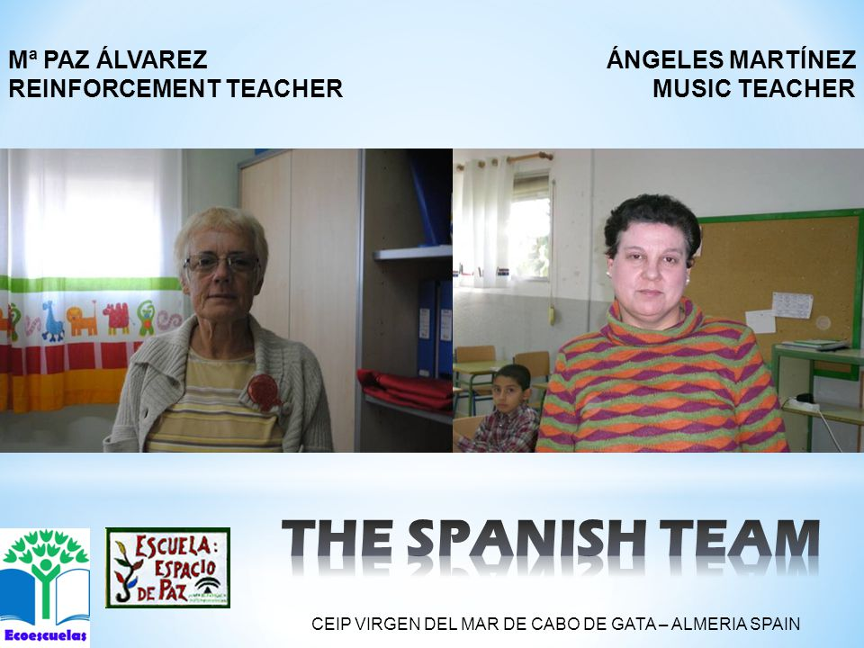 ÁNGELES MARTÍNEZ MUSIC TEACHER Mª PAZ ÁLVAREZ REINFORCEMENT TEACHER CEIP VIRGEN DEL MAR DE CABO DE GATA – ALMERIA SPAIN
