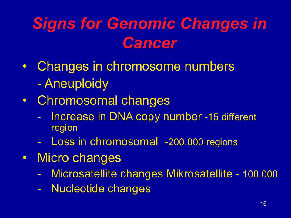 16 Signs for Genomic Changes in Cancer Changes in chromosome numbers - Aneuploidy Chromosomal changes -Increase in DNA copy number -15 different regio