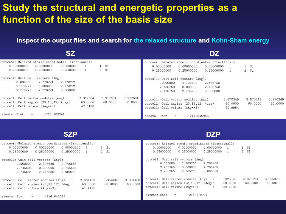 Study the structural and energetic properties as a function of the size of the basis size Inspect the output files and search for the relaxed structure and Kohn-Sham energy SZ SZPDZP DZ