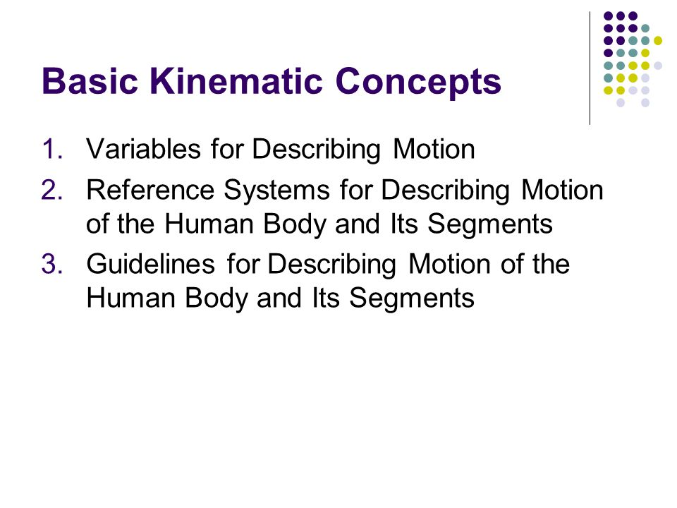 Basic Kinematic Concepts 1.Variables for Describing Motion 2.Reference Systems for Describing Motion of the Human Body and Its Segments 3.Guidelines for Describing Motion of the Human Body and Its Segments