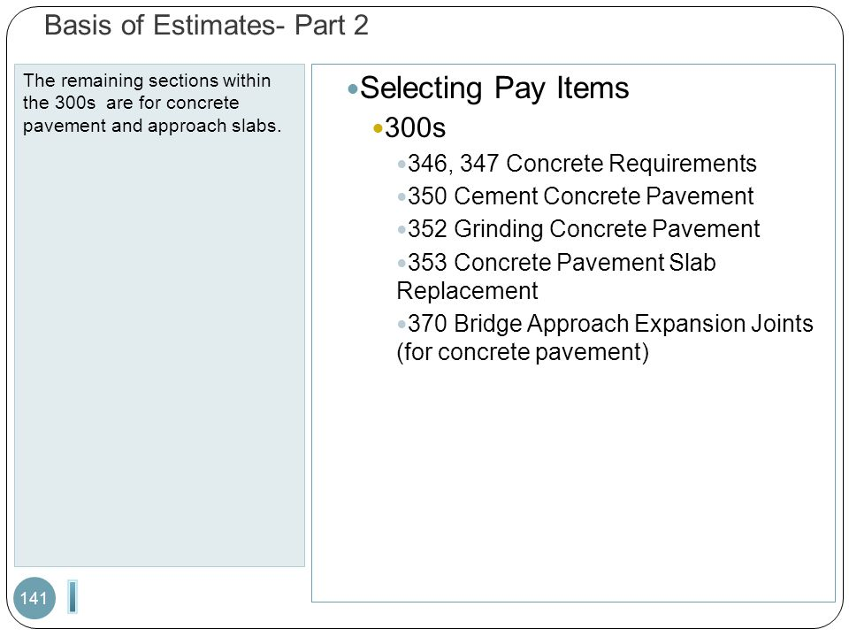 Basis of Estimates- Part 2 The remaining sections within the 300s are for concrete pavement and approach slabs. 141 Selecting Pay Items 300s 346, 347
