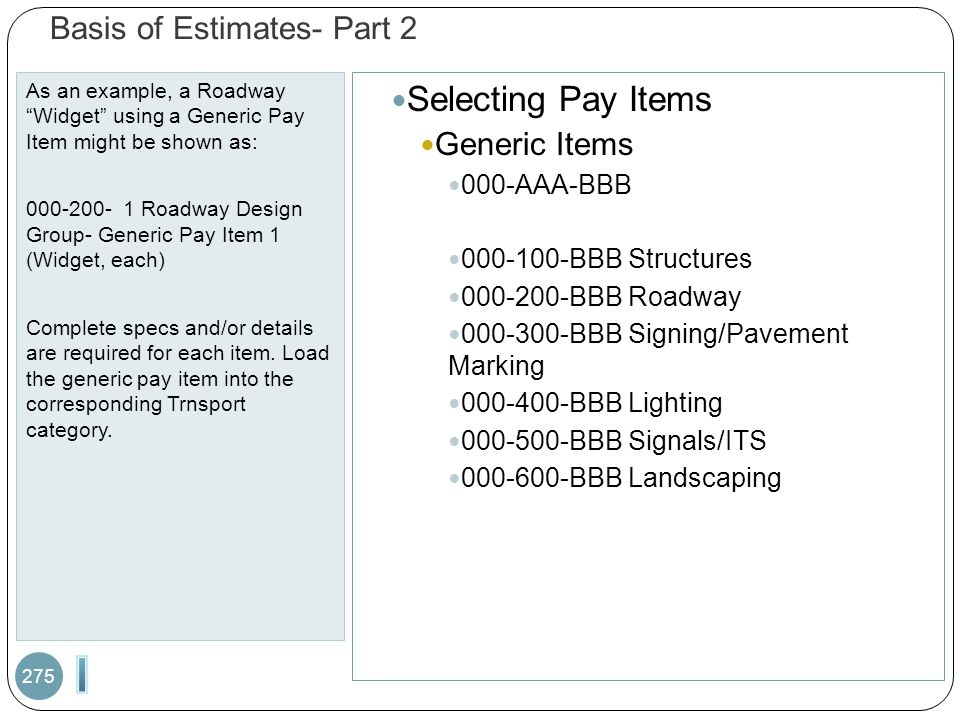 "Basis of Estimates- Part 2 As an example, a Roadway ""Widget"" using a Generic Pay Item might be shown as: 000-200- 1 Roadway Design Group- Generic Pay"