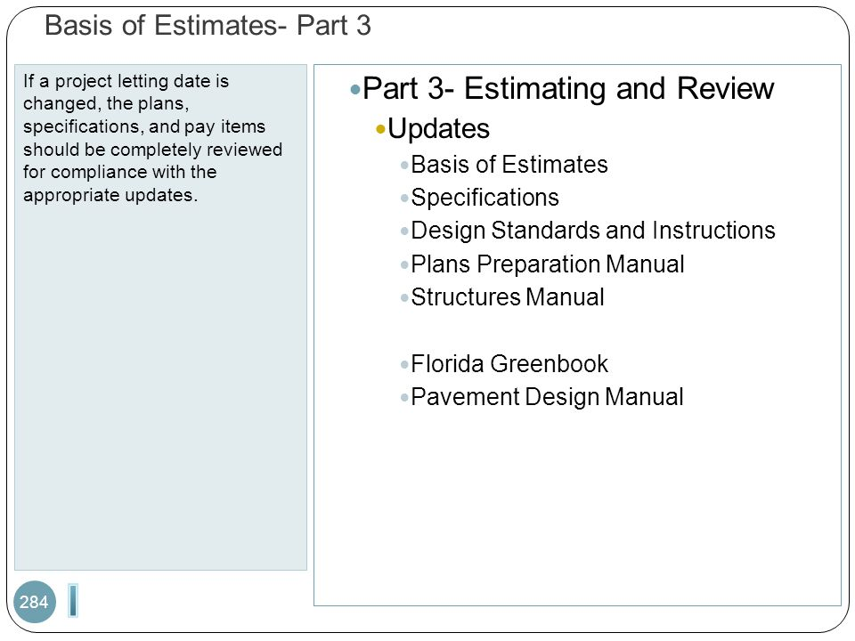 Basis of Estimates- Part 3 If a project letting date is changed, the plans, specifications, and pay items should be completely reviewed for compliance with the appropriate updates.