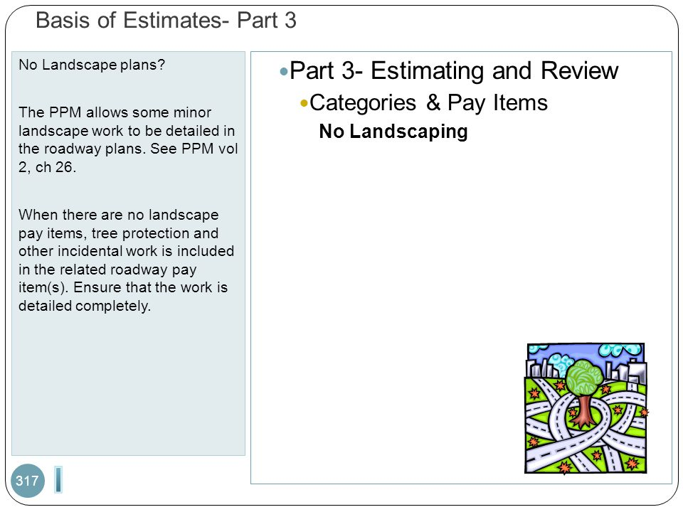 Basis of Estimates- Part 3 No Landscape plans? The PPM allows some minor landscape work to be detailed in the roadway plans. See PPM vol 2, ch 26. Whe