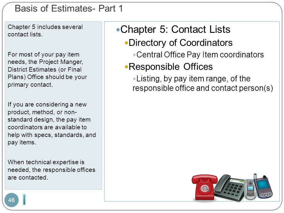Basis of Estimates- Part 1 Chapter 5 includes several contact lists. For most of your pay item needs, the Project Manger, District Estimates (or Final