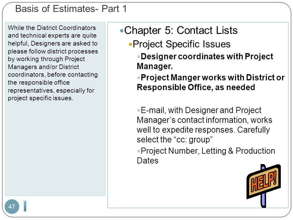 Basis of Estimates- Part 1 While the District Coordinators and technical experts are quite helpful, Designers are asked to please follow district processes by working through Project Managers and/or District coordinators, before contacting the responsible office representatives, especially for project specific issues.