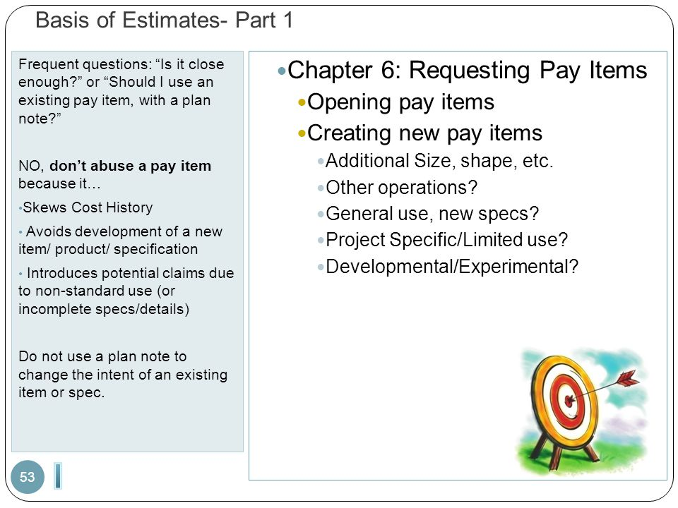 Basis of Estimates- Part 1 Frequent questions: Is it close enough? or Should I use an existing pay item, with a plan note? NO, don't abuse a pay item because it… Skews Cost History Avoids development of a new item/ product/ specification Introduces potential claims due to non-standard use (or incomplete specs/details) Do not use a plan note to change the intent of an existing item or spec.