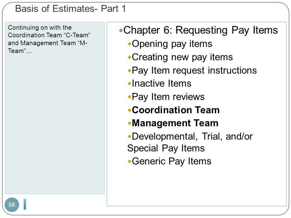 Basis of Estimates- Part 1 Continuing on with the Coordination Team C-Team and Management Team M- Team … 58 Chapter 6: Requesting Pay Items Opening pay items Creating new pay items Pay Item request instructions Inactive Items Pay Item reviews Coordination Team Management Team Developmental, Trial, and/or Special Pay Items Generic Pay Items