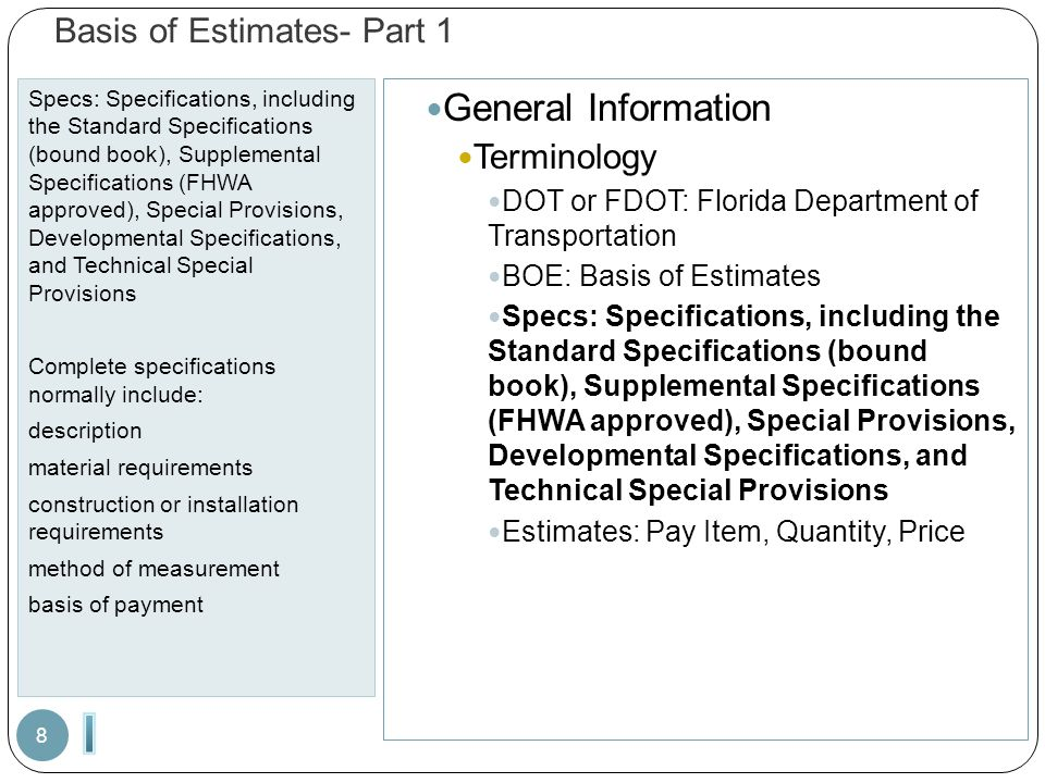 Basis of Estimates- Part 1 Specs: Specifications, including the Standard Specifications (bound book), Supplemental Specifications (FHWA approved), Special Provisions, Developmental Specifications, and Technical Special Provisions Complete specifications normally include: description material requirements construction or installation requirements method of measurement basis of payment 8 General Information Terminology DOT or FDOT: Florida Department of Transportation BOE: Basis of Estimates Specs: Specifications, including the Standard Specifications (bound book), Supplemental Specifications (FHWA approved), Special Provisions, Developmental Specifications, and Technical Special Provisions Estimates: Pay Item, Quantity, Price