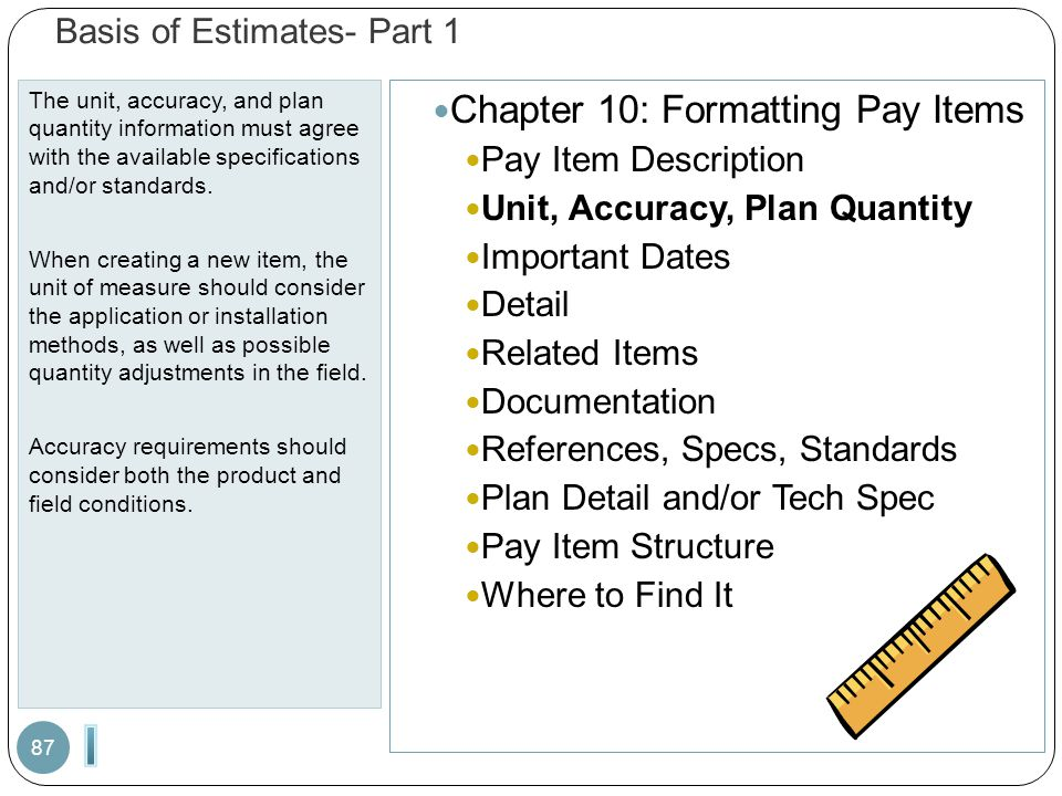 Basis of Estimates- Part 1 The unit, accuracy, and plan quantity information must agree with the available specifications and/or standards. When creat