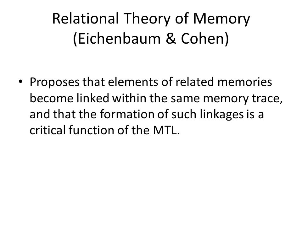 Relational Theory of Memory (Eichenbaum & Cohen) Proposes that elements of related memories become linked within the same memory trace, and that the formation of such linkages is a critical function of the MTL.