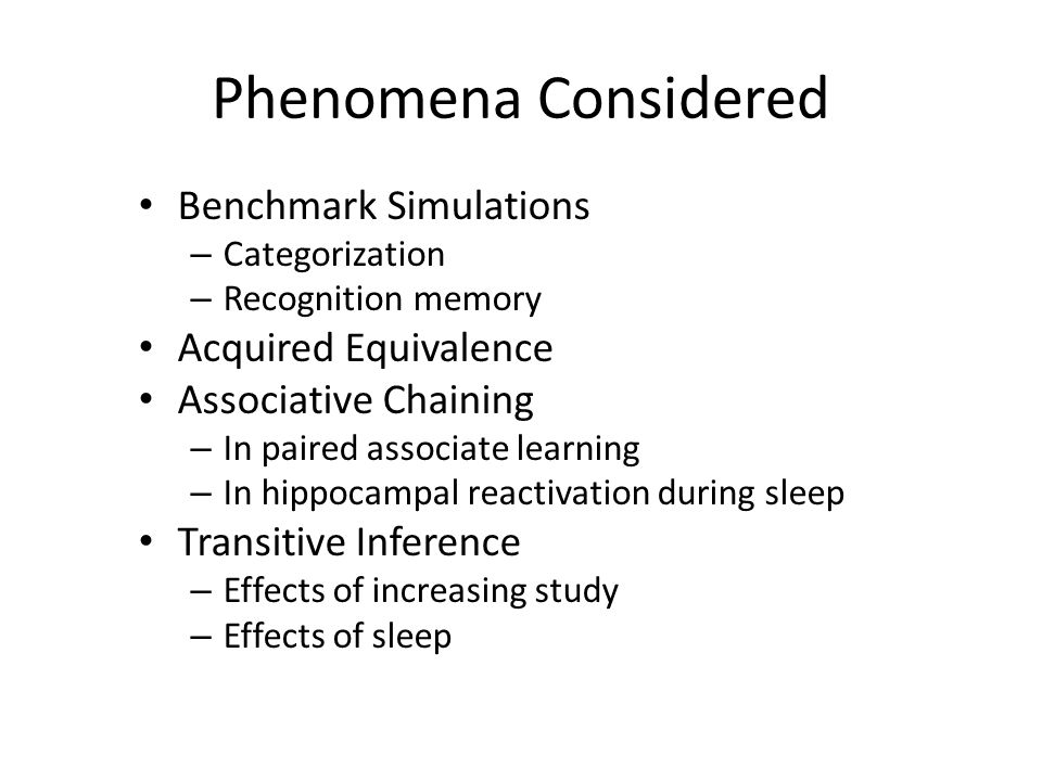 Phenomena Considered Benchmark Simulations – Categorization – Recognition memory Acquired Equivalence Associative Chaining – In paired associate learning – In hippocampal reactivation during sleep Transitive Inference – Effects of increasing study – Effects of sleep