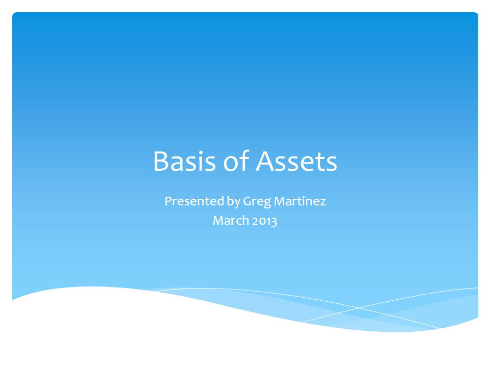 Basis of Assets Presented by Greg Martinez March 2013