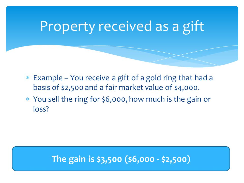  Example – You receive a gift of a gold ring that had a basis of $2,500 and a fair market value of $4,000.