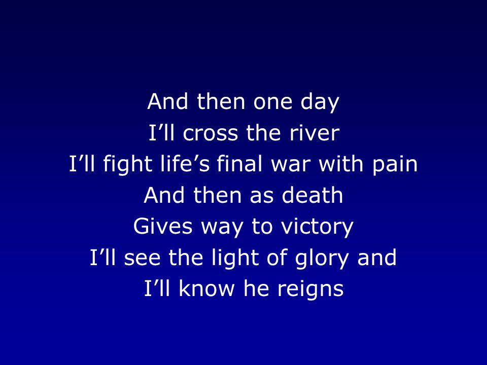 And then one day I'll cross the river I'll fight life's final war with pain And then as death Gives way to victory I'll see the light of glory and I'l
