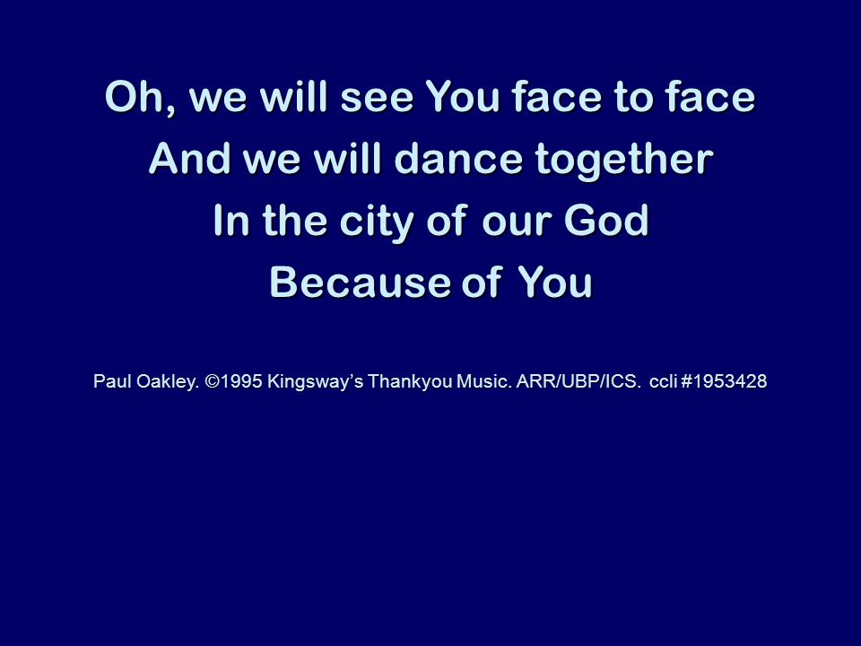 Oh, we will see You face to face And we will dance together In the city of our God Because of You Paul Oakley.