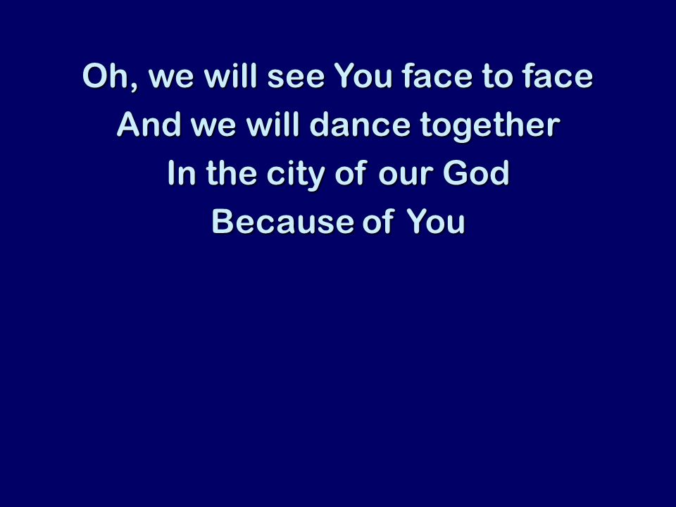 Oh, we will see You face to face And we will dance together In the city of our God Because of You