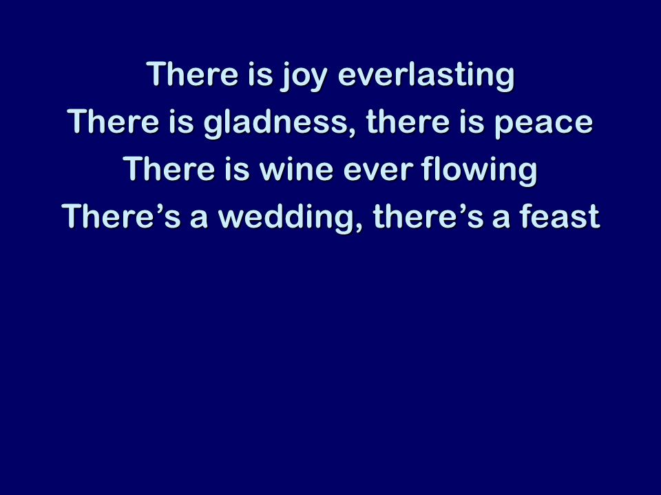 There is joy everlasting There is gladness, there is peace There is wine ever flowing There's a wedding, there's a feast