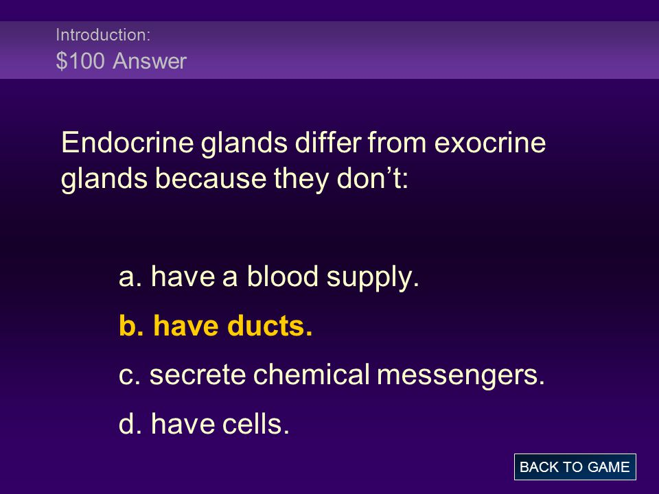 Introduction: $100 Answer Endocrine glands differ from exocrine glands because they don't: a.
