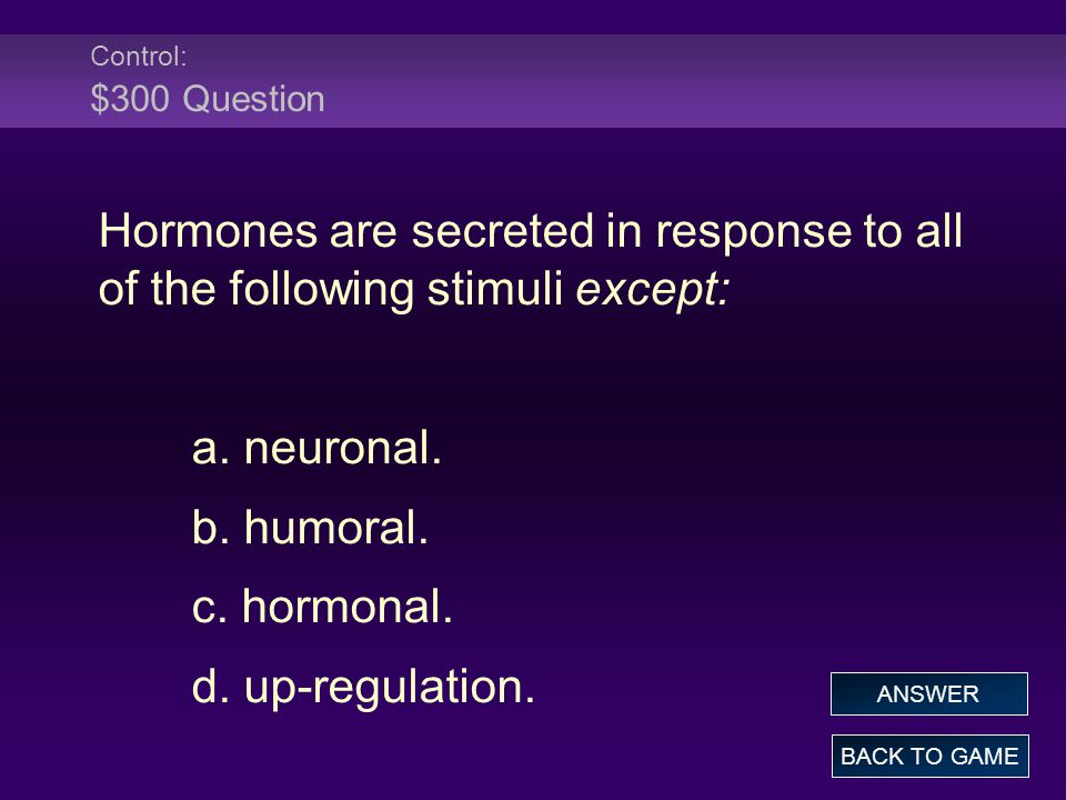 Control: $300 Question Hormones are secreted in response to all of the following stimuli except: a.