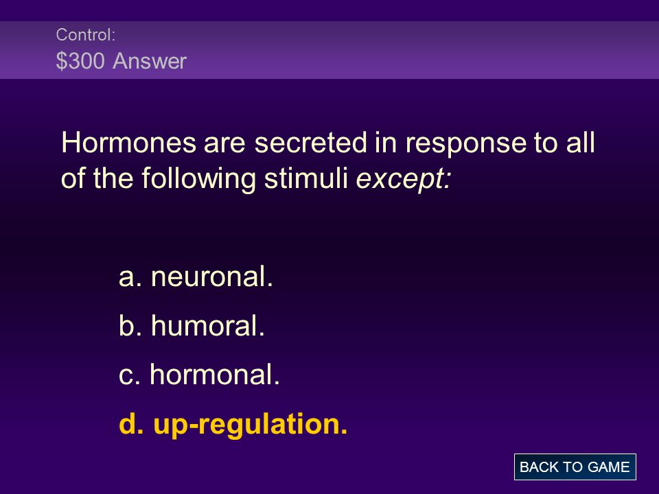 Control: $300 Answer Hormones are secreted in response to all of the following stimuli except: a.