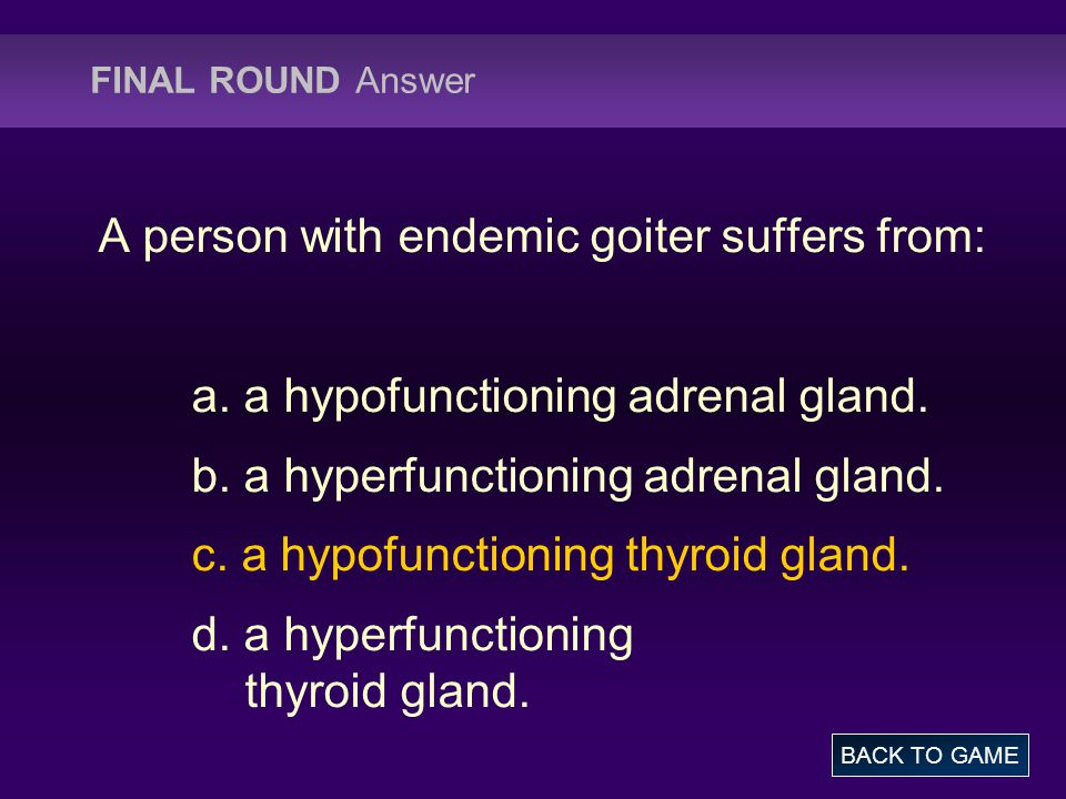 FINAL ROUND Answer A person with endemic goiter suffers from: a.
