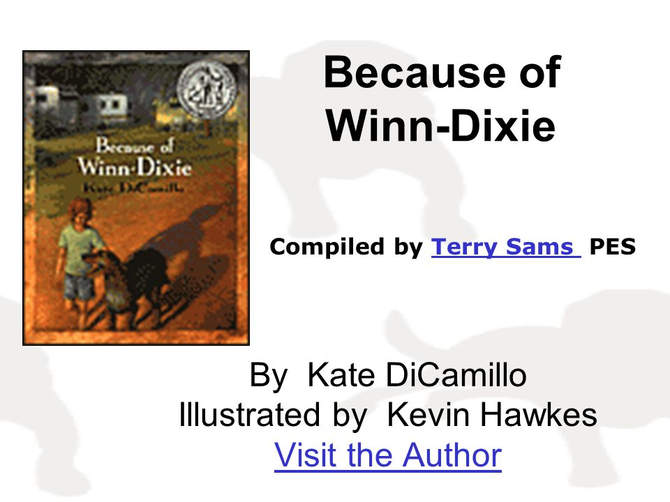 Because of Winn-Dixie By Kate DiCamillo Illustrated by Kevin Hawkes Visit the Author Compiled by Terry Sams PESTerry Sams