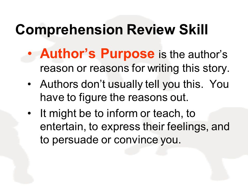 Comprehension Review Skill Author's Purpose is the author's reason or reasons for writing this story. Authors don't usually tell you this. You have to