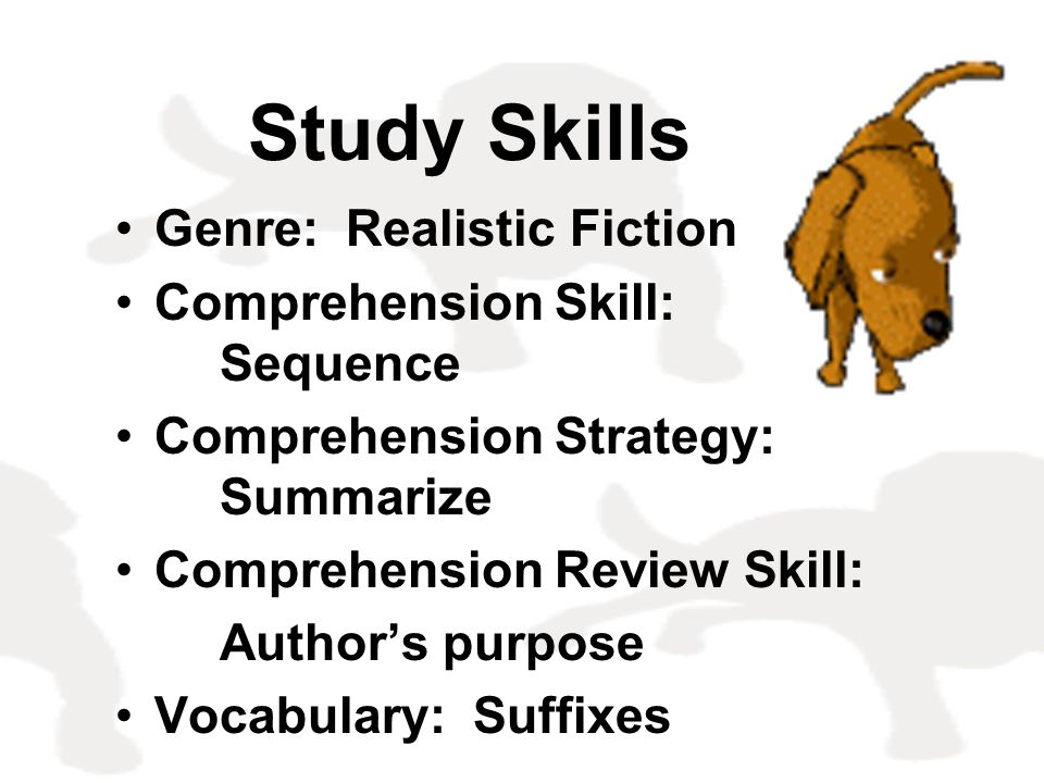 Study Skills Genre: Realistic Fiction Comprehension Skill: Sequence Comprehension Strategy: Summarize Comprehension Review Skill: Author's purpose Voc