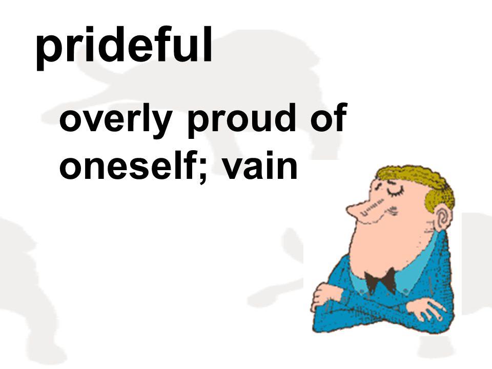 prideful overly proud of oneself; vain