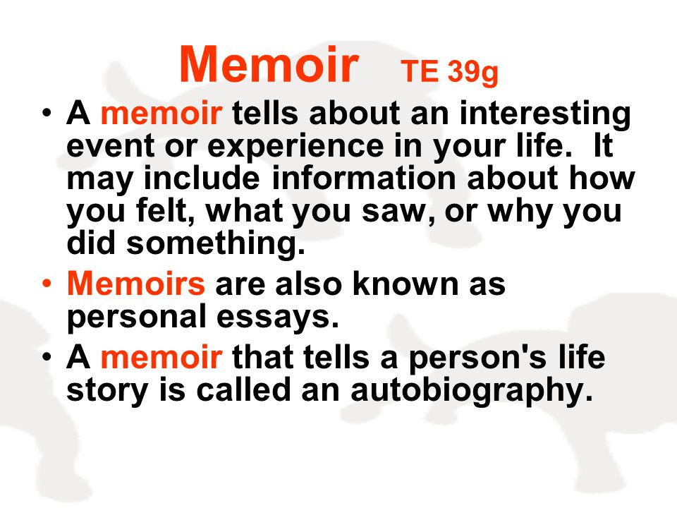 Memoir TE 39g A memoir tells about an interesting event or experience in your life. It may include information about how you felt, what you saw, or wh