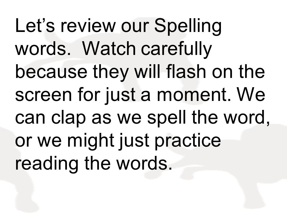 Let's review our Spelling words. Watch carefully because they will flash on the screen for just a moment. We can clap as we spell the word, or we migh