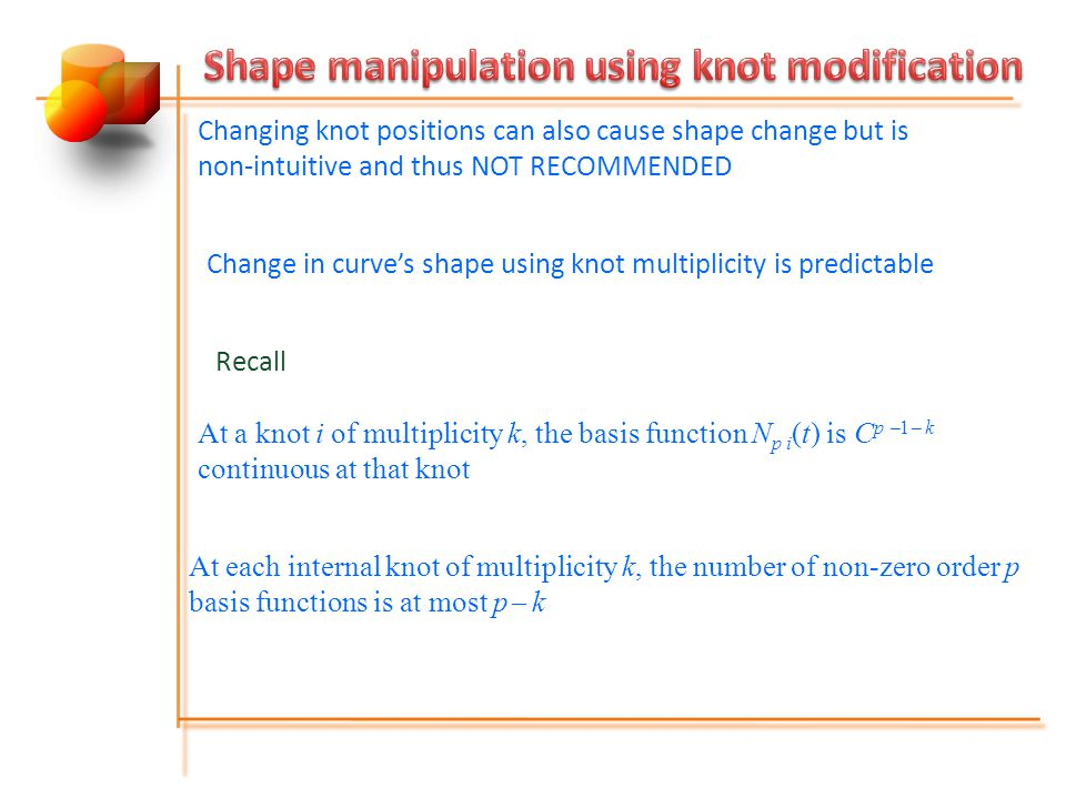 Changing knot positions can also cause shape change but is non-intuitive and thus NOT RECOMMENDED Change in curve's shape using knot multiplicity is predictable Recall At a knot i of multiplicity k, the basis function N p i (t) is C p  1  k continuous at that knot At each internal knot of multiplicity k, the number of non-zero order p basis functions is at most p  k