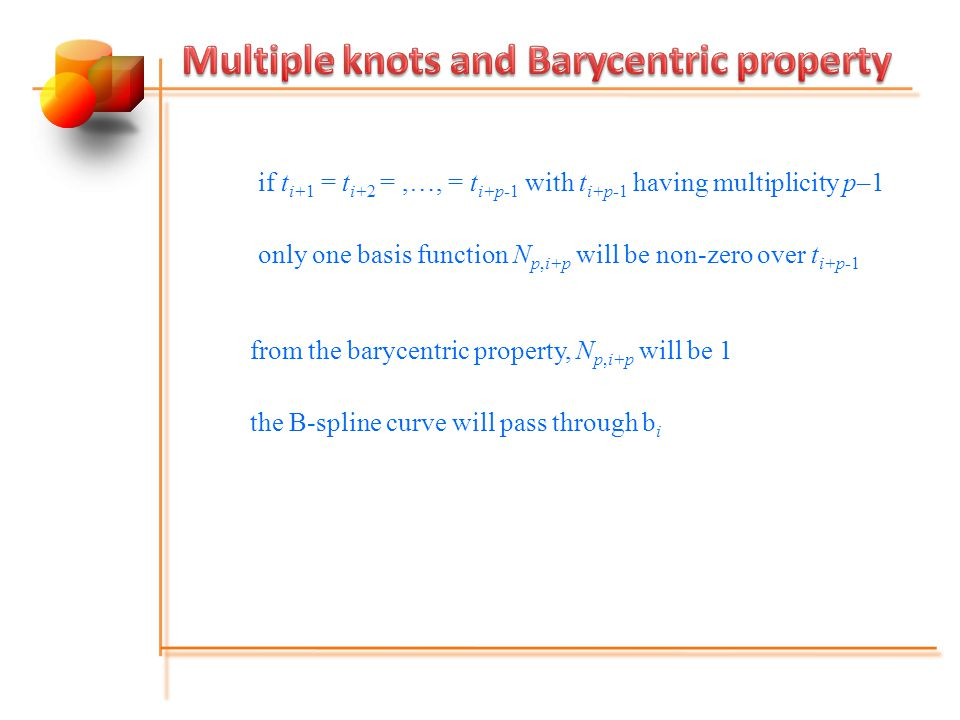 if t i+1 = t i+2 =,…, = t i+p-1 with t i+p-1 having multiplicity p–1 only one basis function N p,i+p will be non-zero over t i+p-1 from the barycentric property, N p,i+p will be 1 the B-spline curve will pass through b i