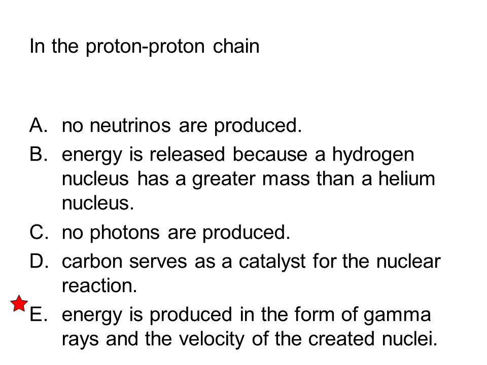 In the proton-proton chain A. no neutrinos are produced. B. energy is released because a hydrogen nucleus has a greater mass than a helium nucleus. C.