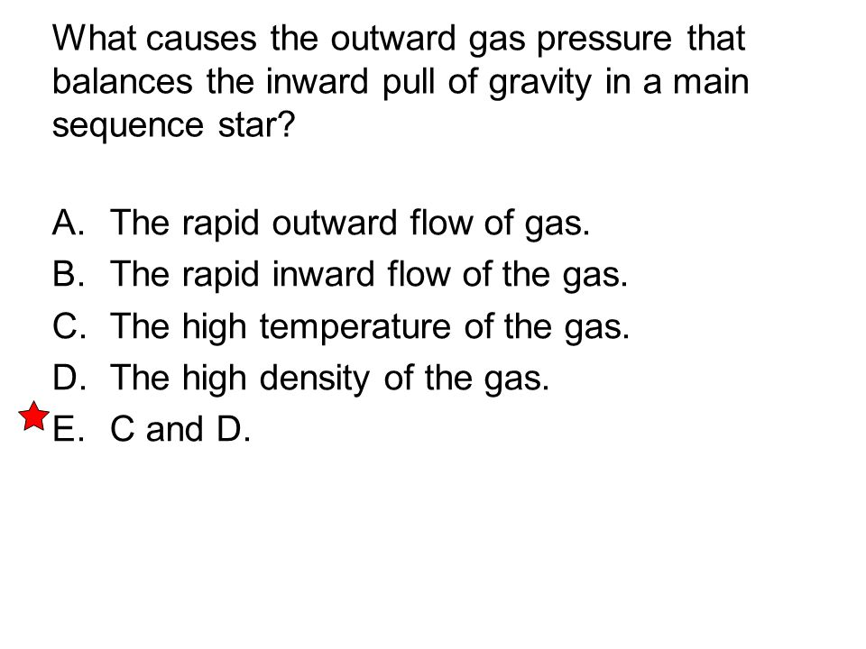 What causes the outward gas pressure that balances the inward pull of gravity in a main sequence star? A. The rapid outward flow of gas. B. The rapid