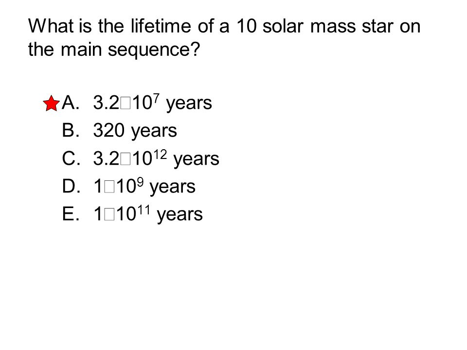 What is the lifetime of a 10 solar mass star on the main sequence? A. 3.2  10 7 years B. 320 years C. 3.2  10 12 years D. 1  10 9 years E. 1  10 1