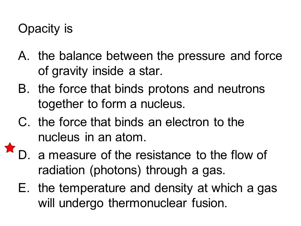 Opacity is A. the balance between the pressure and force of gravity inside a star. B. the force that binds protons and neutrons together to form a nuc