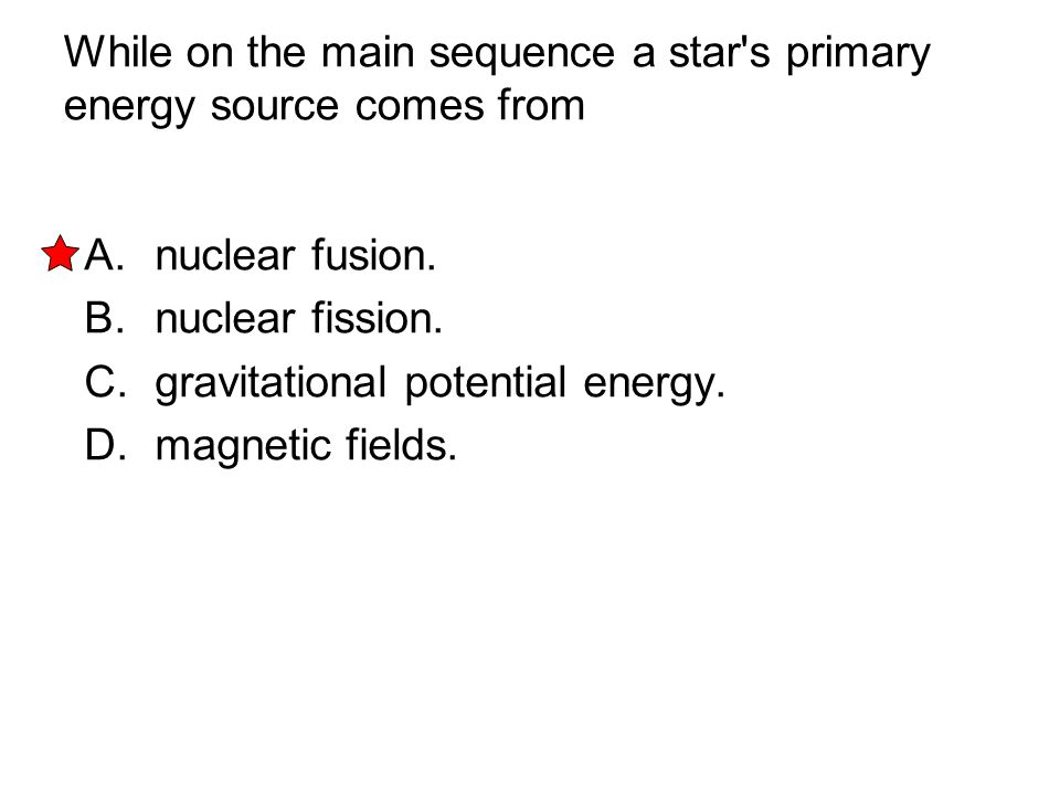 While on the main sequence a star's primary energy source comes from A. nuclear fusion. B. nuclear fission. C. gravitational potential energy. D. magn