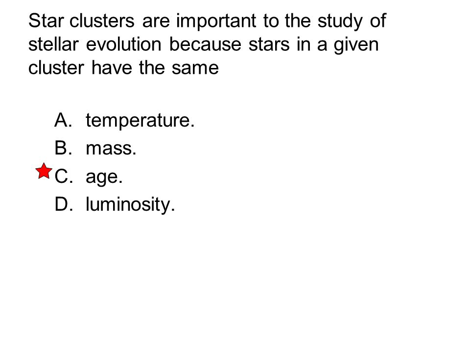 Star clusters are important to the study of stellar evolution because stars in a given cluster have the same A. temperature. B. mass. C. age. D. lumin