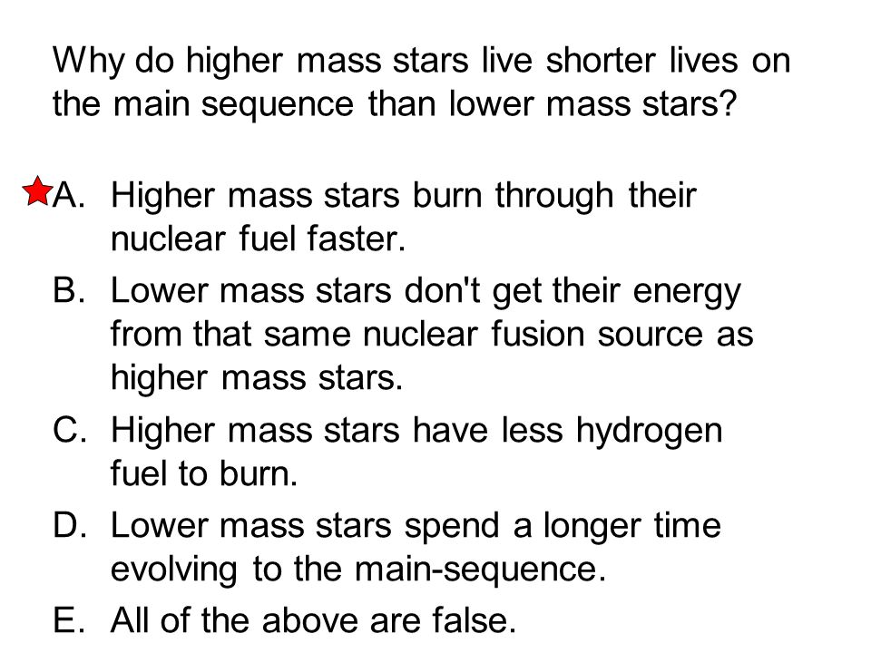 Why do higher mass stars live shorter lives on the main sequence than lower mass stars? A. Higher mass stars burn through their nuclear fuel faster. B