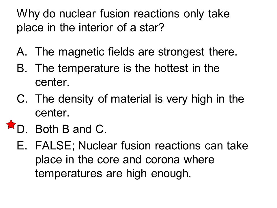 Why do nuclear fusion reactions only take place in the interior of a star? A. The magnetic fields are strongest there. B. The temperature is the hotte