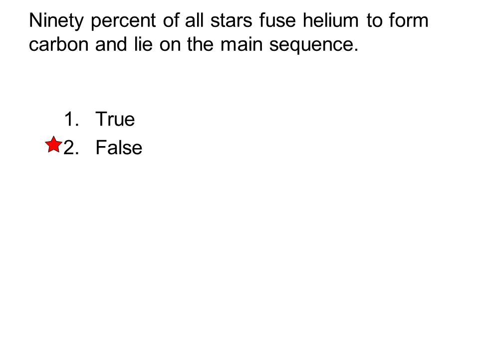 Ninety percent of all stars fuse helium to form carbon and lie on the main sequence. 1. True 2. False
