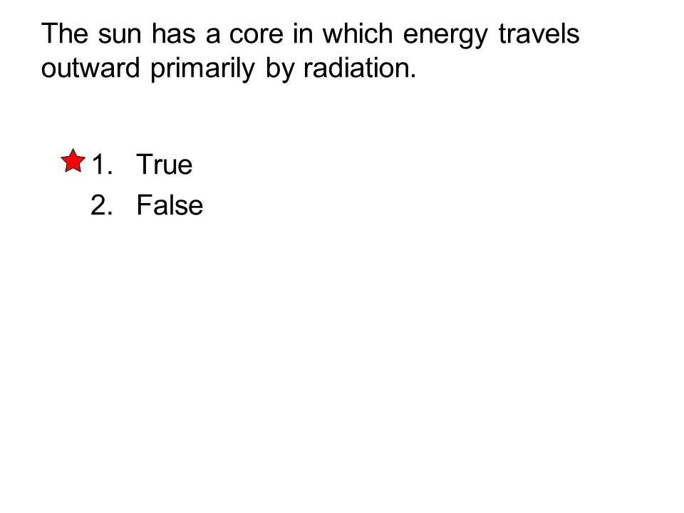 The sun has a core in which energy travels outward primarily by radiation. 1. True 2. False