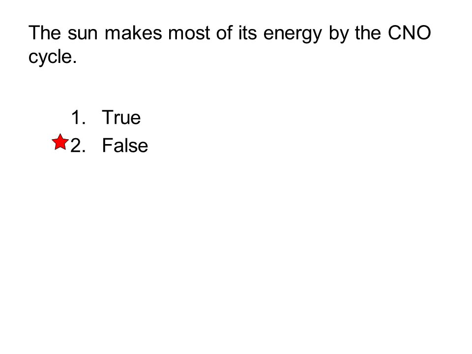 The sun makes most of its energy by the CNO cycle. 1. True 2. False